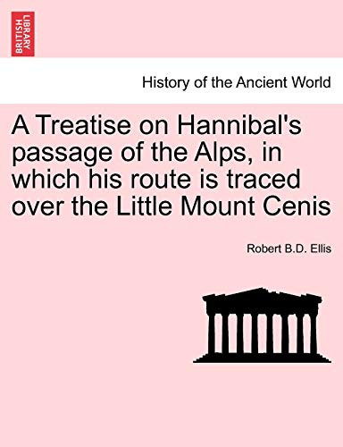 A Treatise on Hannibal's passage of the Alps, in which his route is traced over the Little Mount Cenis - Robert B.D. Ellis