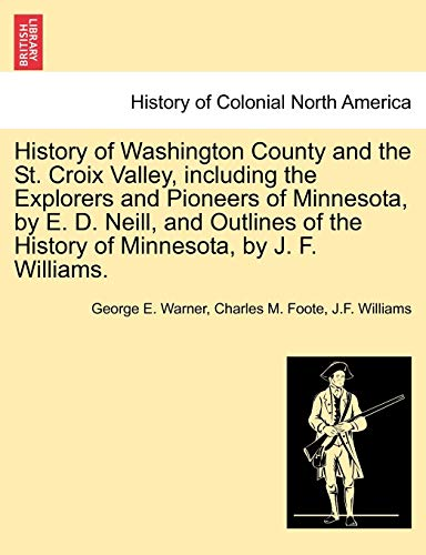 9781241433376: History of Washington County and the St. Croix Valley, including the Explorers and Pioneers of Minnesota, by E. D. Neill, and Outlines of the History of Minnesota, by J. F. Williams.