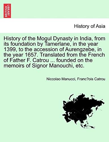 History of the Mogul Dynasty in India, from Its Foundation by Tamerlane, in the Year 1399, to the ...