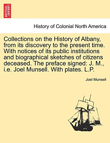 Collections on the History of Albany, from its discovery to the present time. With notices of its public institutions and biographical sketches of ... J. M., i.e. Joel Munsell. With plates. L.P. - Munsell, Joel
