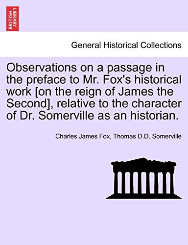 Observations on a Passage in the Preface to Mr. Fox s Historical Work [On the Reign of James the Second], Relative to the Character of Dr. Somerville as an Historian. (Paperback) - Charles James Fox, Thomas D D Somerville