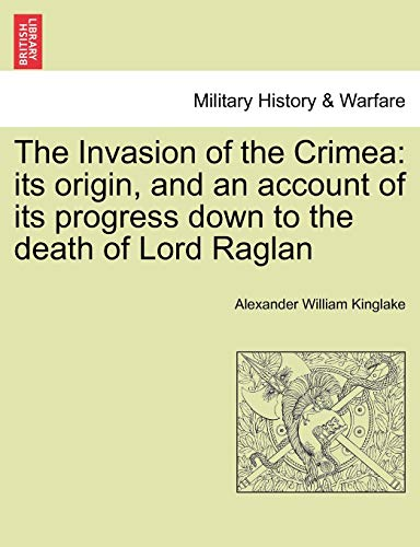 The Invasion of the Crimea: Its Origin, and an Account of Its Progress Down to the Death of Lord ...