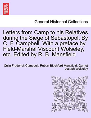 9781241447236: Letters from Camp to his Relatives during the Siege of Sebastopol. By C. F. Campbell. With a preface by Field-Marshal Viscount Wolseley, etc. Edited by R. B. Mansfield