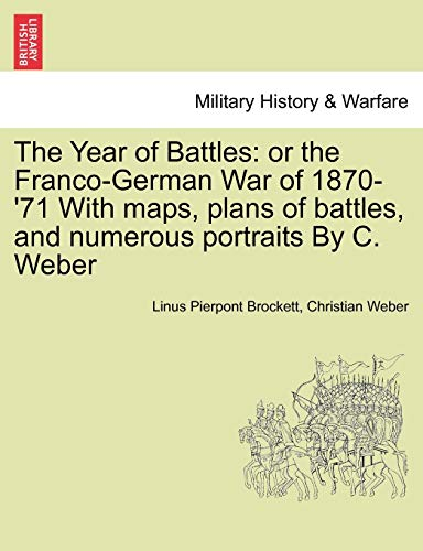 The Year of Battles: or the Franco-German War of 1870-'71 With maps, plans of battles, and ...