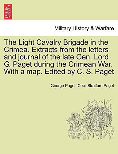 9781241450892: The Light Cavalry Brigade in the Crimea. Extracts from the letters and journal of the late Gen. Lord G. Paget during the Crimean War. With a map. Edited by C. S. Paget