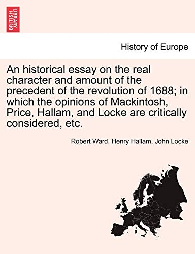 An historical essay on the real character and amount of the precedent of the revolution of 1688; in which the opinions of Mackintosh, Price, Hallam, and Locke are critically considered, etc. Vol. II. (9781241452957) by Ward, Robert; Hallam, Henry; Locke, John