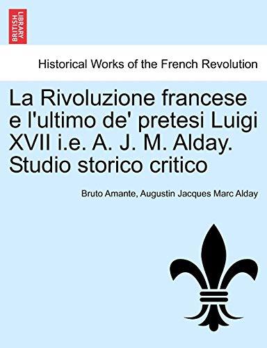 9781241455972: La Rivoluzione francese e l'ultimo de' pretesi Luigi XVII i.e. A. J. M. Alday. Studio storico critico (Italian Edition)
