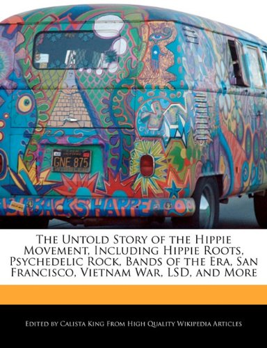9781241456214: The Untold Story of the Hippie Movement, Including Hippie Roots, Psychedelic Rock, Bands of the Era, San Francisco, Vietnam War, LSD, and More