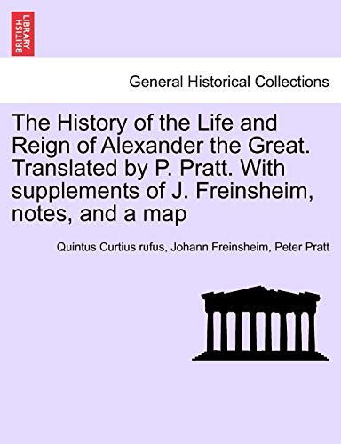 9781241457624: The History of the Life and Reign of Alexander the Great. Translated by P. Pratt. With supplements of J. Freinsheim, notes, and a map. VOL. I.