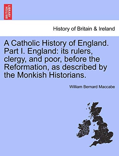 9781241458706: A Catholic History of England. Part I. England: its rulers, clergy, and poor, before the Reformation, as described by the Monkish Historians. VOL. I