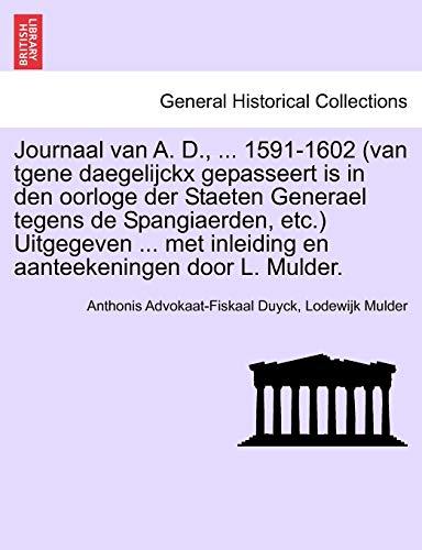 Journaal van A. D., ... 1591-1602 (van tgene daegelijckx gepasseert is in den oorloge der Staeten Generael tegens de Spangiaerden, etc.) Uitgegeven ... met inleiding en aanteekeningen door L. Mulder. - Duyck, Anthonis Advokaat-Fiskaal; Mulder, Lodewijk