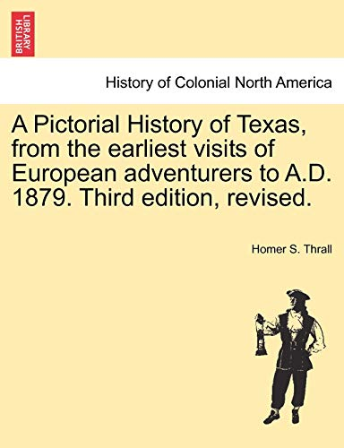 9781241467319: A Pictorial History of Texas, from the earliest visits of European adventurers to A.D. 1879. Third edition, revised.