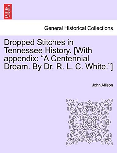 "Dropped Stitches in Tennessee History. [With appendix: ""A Centennial Dream. By Dr. R. L. C. White.""] (9781241469450) by John Allison"