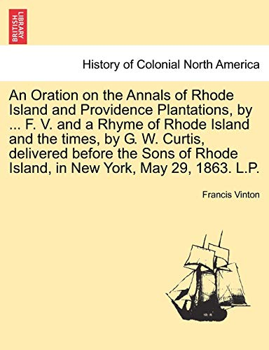 An Oration on the Annals of Rhode Island and Providence Plantations, by . F. V. and a Rhyme of Rhode Island and the Times, by G. W. Curtis, Delivered Before the Sons of Rhode Island, in New York, May 29, 1863. L.P. - Francis Vinton
