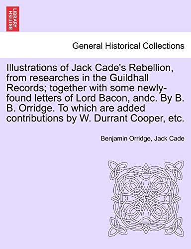 Illustrations of Jack Cade's Rebellion, from researches in the Guildhall Records; together with...