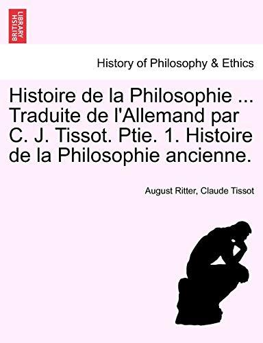 Histoire de La Philosophie . Traduite de L'Allemand Par C. J. Tissot. Ptie. 1. Histoire de La ...