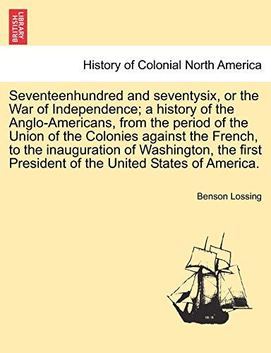 9781241472641: Seventeenhundred and seventysix, or the War of Independence; a history of the Anglo-Americans, from the period of the Union of the Colonies against ... President of the United States of America.