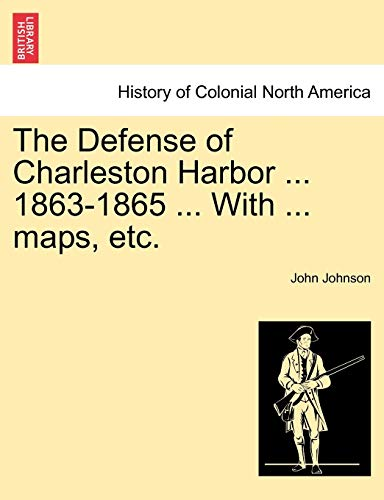 9781241472733: The Defense of Charleston Harbor ... 1863-1865 ... With ... maps, etc.
