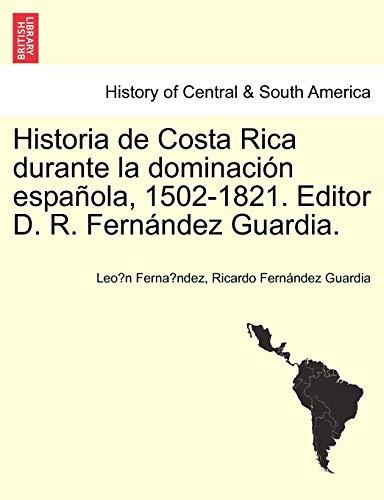 Historia de Costa Rica Durante La Dominacion Espanola, 1502-1821. Editor D. R. Fernandez Guardia. (Paperback) - Leo N Ferna Ndez, Ricardo Fern Ndez Guardia, Ricardo Fernandez Guardia