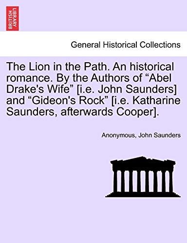"The Lion in the Path. An historical romance. By the Authors of ""Abel Drake's Wife"" [i.e. John Saunders] and ""Gideon's Rock"" [i.e. Katharine Saunders, afterwards Cooper]. Vol. I. (9781241478308) by Anonymous; John Saunders"
