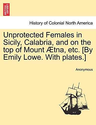 9781241489557: Unprotected Females in Sicily, Calabria, and on the top of Mount Ætna, etc. [By Emily Lowe. With plates.]