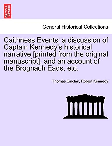 Caithness Events: a discussion of Captain Kennedy's historical narrative [printed from the original manuscript], and an account of the Brognach Eads, etc. (1241489874) by Sinclair, Thomas; Kennedy, Robert
