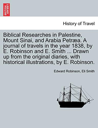 9781241491888: Biblical Researches in Palestine, Mount Sinai, and Arabia Petræa. A journal of travels in the year 1838, by E. Robinson and E. Smith ... Drawn up from ... historical illustrations, by E. Robinson.
