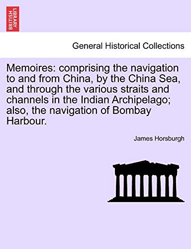 Memoires: comprising the navigation to and from China, by the China Sea, and through the various ...