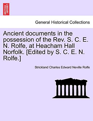 Ancient documents in the possession of the Rev. S. C. E. N. Rolfe, at Heacham Hall Norfolk. [Edited by S. C. E. N. Rolfe.] - Strickland Charles Edward Neville Rolfe