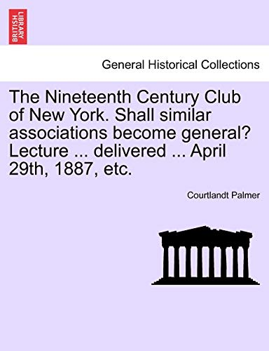 9781241500511: The Nineteenth Century Club of New York. Shall similar associations become general? Lecture ... delivered ... April 29th, 1887, etc.