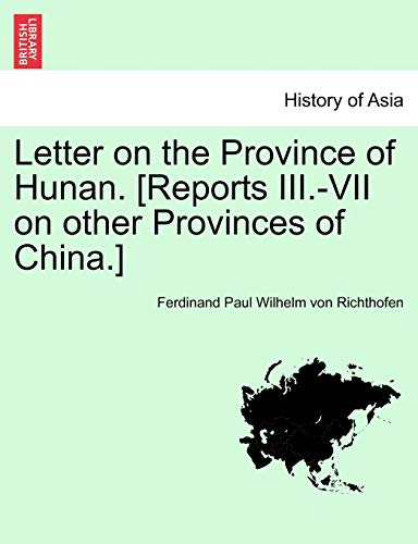 Letter on the Province of Hunan. [Reports III.-VII on other Provinces of China.]: Richthofen, ...