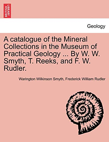 A catalogue of the Mineral Collections in the Museum of Practical Geology . By W. W. Smyth, T. ...