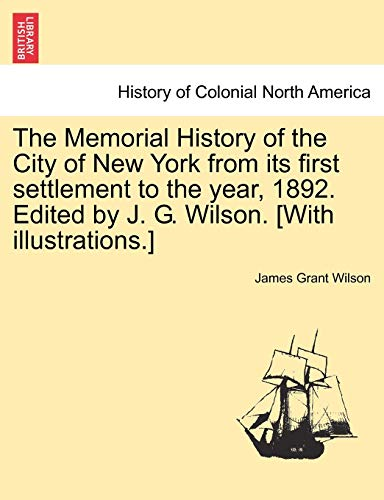 9781241514259: The Memorial History of the City of New York from its first settlement to the year, 1892. Edited by J. G. Wilson. [With illustrations.] Vol. III.