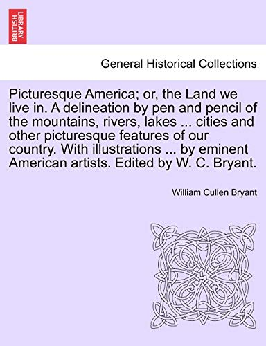 Picturesque America; or, the Land we live in. A delineation by pen and pencil of the mountains, rivers, lakes ... cities and other picturesque ... artists. Edited by W. C. Bryant.. Vol. IV (9781241514457) by William Cullen Bryant