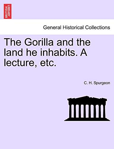 The Gorilla and the land he inhabits. A lecture, etc.: Spurgeon, C. H.