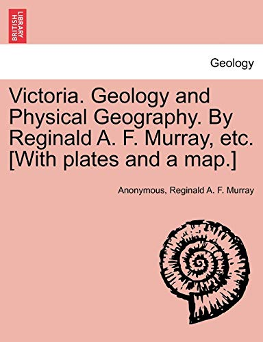 9781241519322: Victoria. Geology and Physical Geography. By Reginald A. F. Murray, etc. [With plates and a map.]