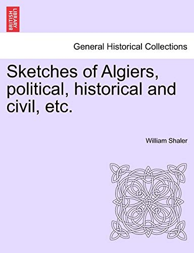 Sketches of Algiers, Political, Historical and Civil,: William Shaler