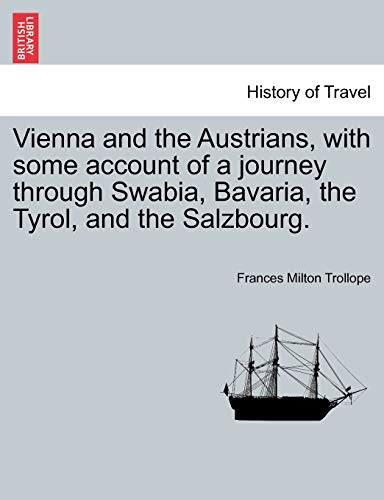 Vienna and the Austrians, with some account of a journey through Swabia, Bavaria, the Tyrol, and the Salzbourg. - Frances Milton Trollope