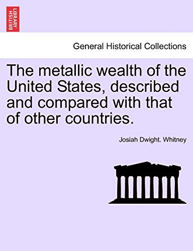 9781241527402: The metallic wealth of the United States, described and compared with that of other countries.