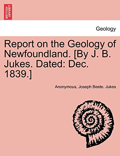 9781241527921: Report on the Geology of Newfoundland. [By J. B. Jukes. Dated: Dec. 1839.]