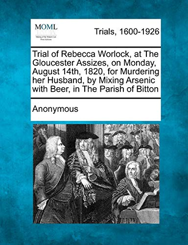 9781241529567: Trial of Rebecca Worlock, at The Gloucester Assizes, on Monday, August 14th, 1820, for Murdering her Husband, by Mixing Arsenic with Beer, in The Parish of Bitton