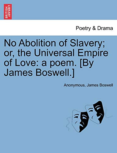 No Abolition of Slavery; or, the Universal Empire of Love: a poem. [By James Boswell.] (9781241534400) by Anonymous; James Boswell