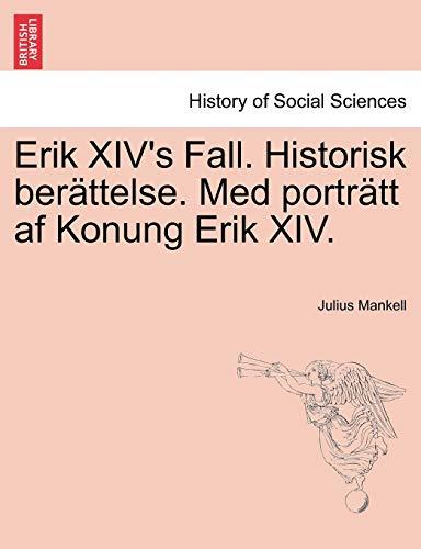 Erik XIV's Fall. Historisk ber?ttelse. Med portr?tt af Konung Erik XIV. (Swedish Edition): ...
