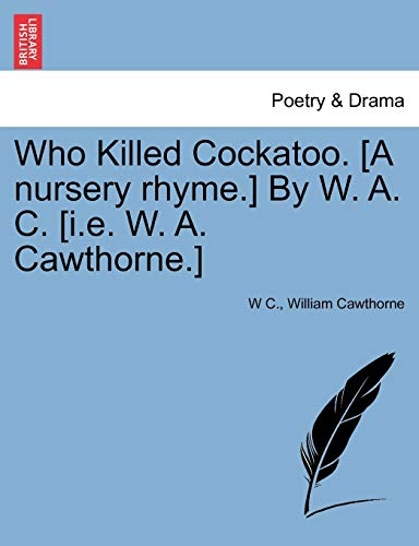 Who Killed Cockatoo. [A Nursery Rhyme.] by: W C, William