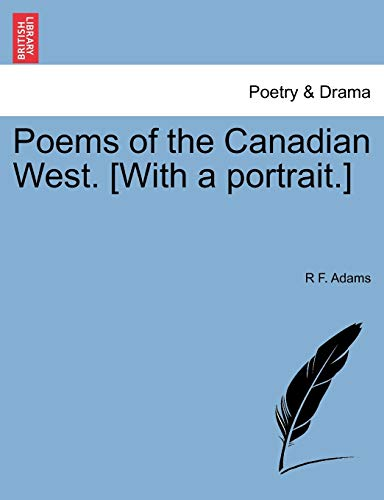 Poems of the Canadian West. [With a portrait.]: Adams, R F.