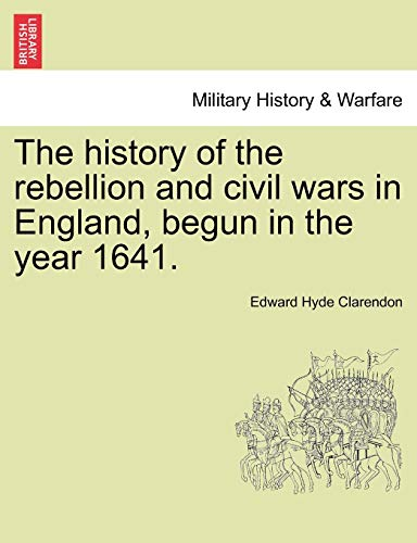 9781241546595: The history of the rebellion and civil wars in England, begun in the year 1641.