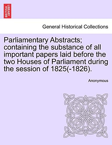 9781241547622: Parliamentary Abstracts; containing the substance of all important papers laid before the two Houses of Parliament during the session of 1825(-1826).