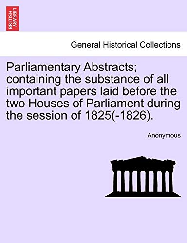 9781241548087: Parliamentary Abstracts; containing the substance of all important papers laid before the two Houses of Parliament during the session of 1825(-1826).