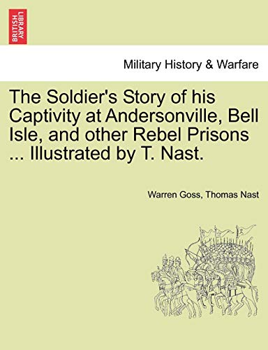 The Soldier's Story of his Captivity at Andersonville, Bell Isle, and other Rebel Prisons ... Illustrated by T. Nast. (1241549192) by Warren Goss; Thomas Nast