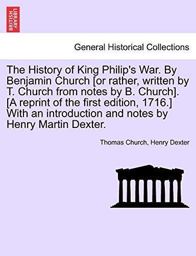 The History of King Philip's War. By Benjamin Church [or rather, written by T. Church from notes by B. Church]. [A reprint of the first edition, ... and notes by Henry Martin Dexter. (9781241550998) by Thomas Church; Henry Dexter